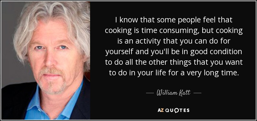 I know that some people feel that cooking is time consuming, but cooking is an activity that you can do for yourself and you'll be in good condition to do all the other things that you want to do in your life for a very long time. - William Katt