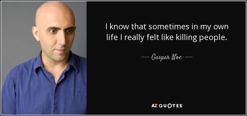 I know that sometimes in my own life I really felt like killing people. - Gaspar Noe