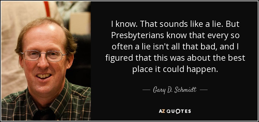 I know. That sounds like a lie. But Presbyterians know that every so often a lie isn't all that bad, and I figured that this was about the best place it could happen. - Gary D. Schmidt