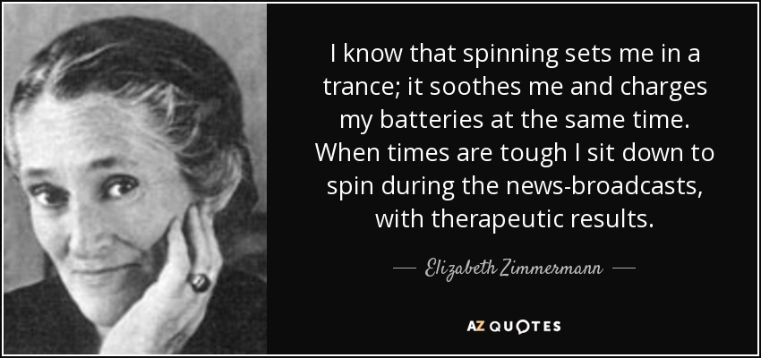 I know that spinning sets me in a trance; it soothes me and charges my batteries at the same time. When times are tough I sit down to spin during the news-broadcasts, with therapeutic results. - Elizabeth Zimmermann