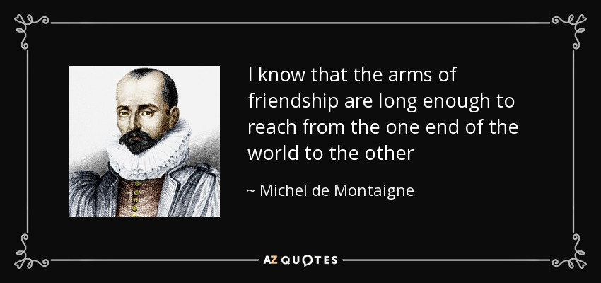 I know that the arms of friendship are long enough to reach from the one end of the world to the other - Michel de Montaigne