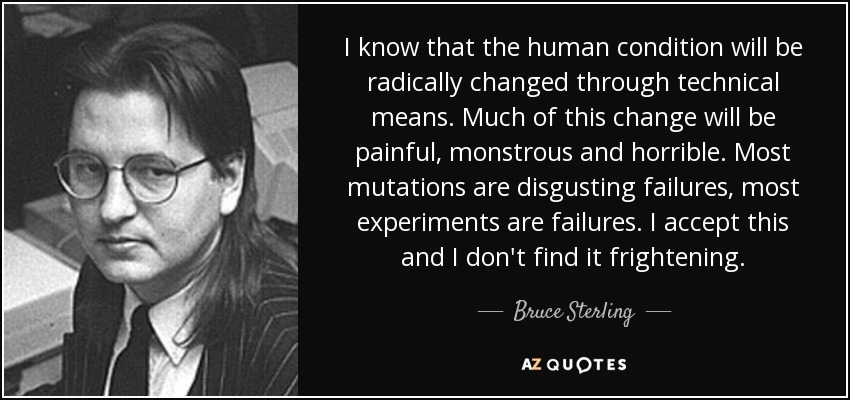 I know that the human condition will be radically changed through technical means. Much of this change will be painful, monstrous and horrible. Most mutations are disgusting failures, most experiments are failures. I accept this and I don't find it frightening. - Bruce Sterling