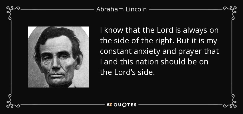 I know that the Lord is always on the side of the right. But it is my constant anxiety and prayer that I and this nation should be on the Lord's side. - Abraham Lincoln