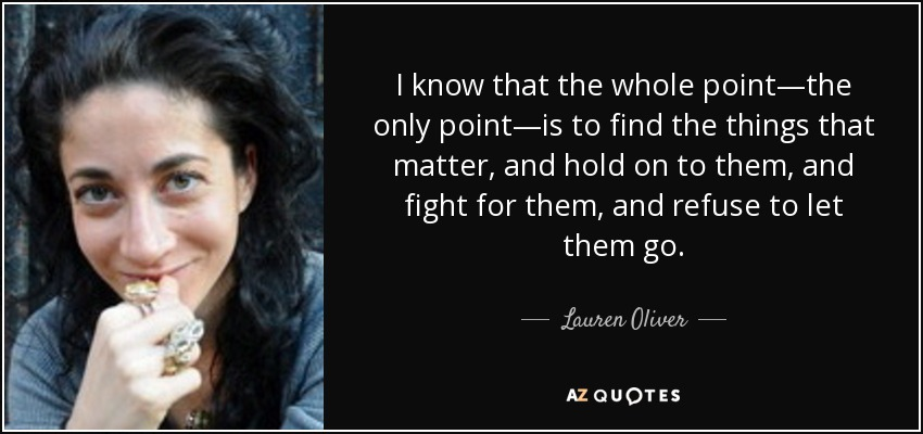 I know that the whole point—the only point—is to find the things that matter, and hold on to them, and fight for them, and refuse to let them go. - Lauren Oliver