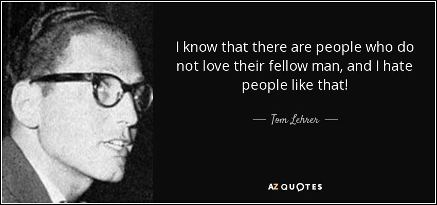 I know that there are people who do not love their fellow man, and I hate people like that! - Tom Lehrer