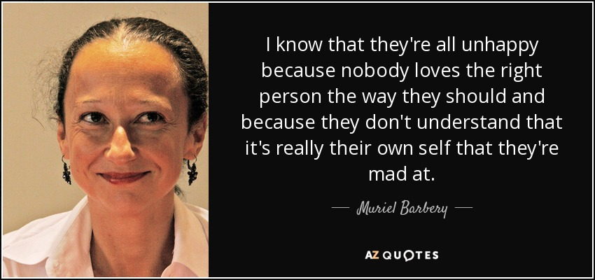 I know that they're all unhappy because nobody loves the right person the way they should and because they don't understand that it's really their own self that they're mad at. - Muriel Barbery