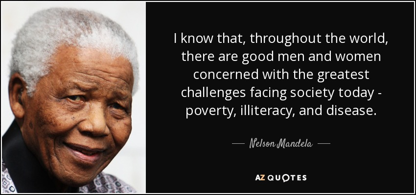 I know that, throughout the world, there are good men and women concerned with the greatest challenges facing society today - poverty, illiteracy, and disease. - Nelson Mandela