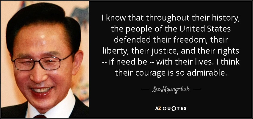 I know that throughout their history, the people of the United States defended their freedom, their liberty, their justice, and their rights -- if need be -- with their lives. I think their courage is so admirable. - Lee Myung-bak