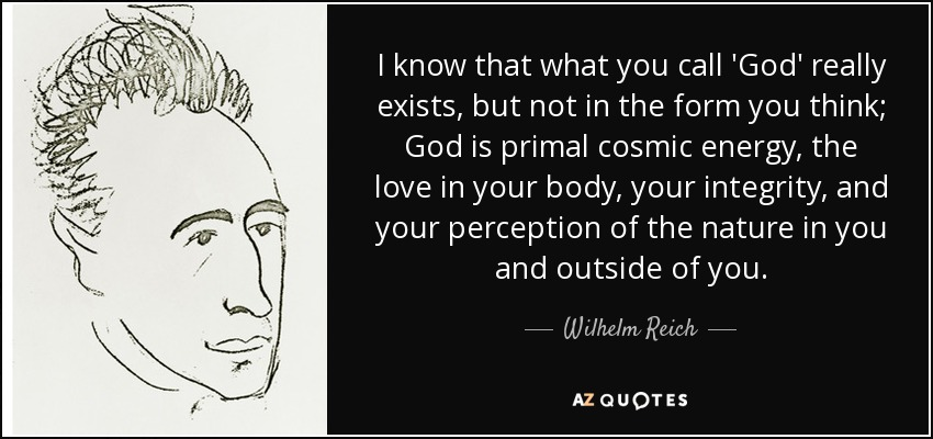 I know that what you call 'God' really exists, but not in the form you think; God is primal cosmic energy, the love in your body, your integrity, and your perception of the nature in you and outside of you. - Wilhelm Reich