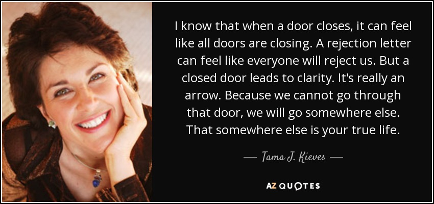 I know that when a door closes, it can feel like all doors are closing. A rejection letter can feel like everyone will reject us. But a closed door leads to clarity. It's really an arrow. Because we cannot go through that door, we will go somewhere else. That somewhere else is your true life. - Tama J. Kieves