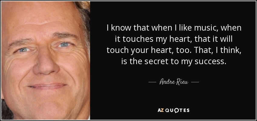 I know that when I like music, when it touches my heart, that it will touch your heart, too. That, I think, is the secret to my success. - Andre Rieu