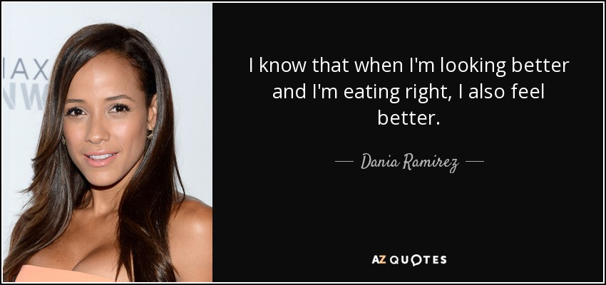 I know that when I'm looking better and I'm eating right, I also feel better. - Dania Ramirez