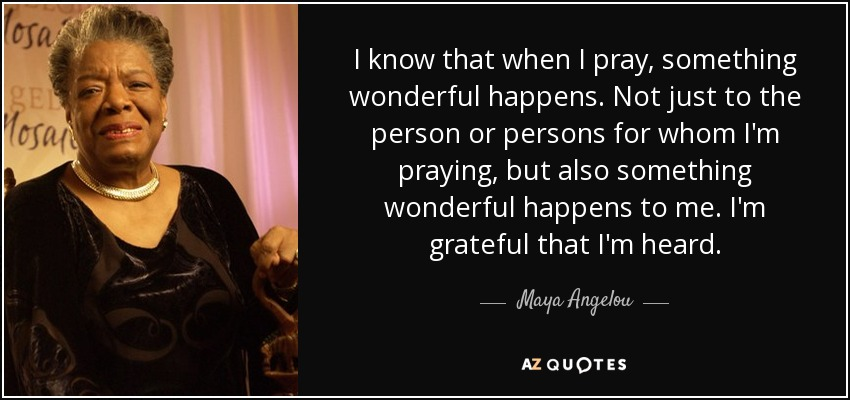 I know that when I pray, something wonderful happens. Not just to the person or persons for whom I'm praying, but also something wonderful happens to me. I'm grateful that I'm heard. - Maya Angelou