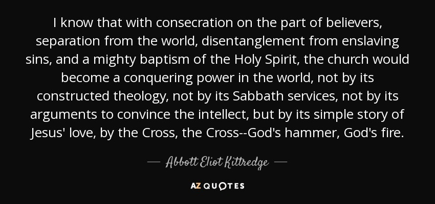 I know that with consecration on the part of believers, separation from the world, disentanglement from enslaving sins, and a mighty baptism of the Holy Spirit, the church would become a conquering power in the world, not by its constructed theology, not by its Sabbath services, not by its arguments to convince the intellect, but by its simple story of Jesus' love, by the Cross, the Cross--God's hammer, God's fire. - Abbott Eliot Kittredge