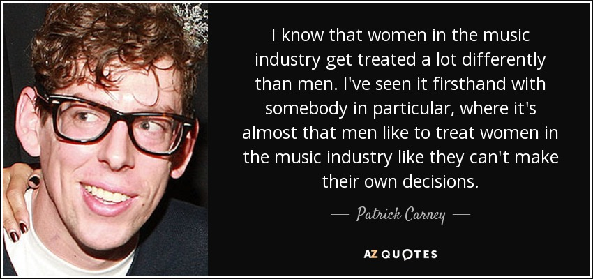 I know that women in the music industry get treated a lot differently than men. I've seen it firsthand with somebody in particular, where it's almost that men like to treat women in the music industry like they can't make their own decisions. - Patrick Carney