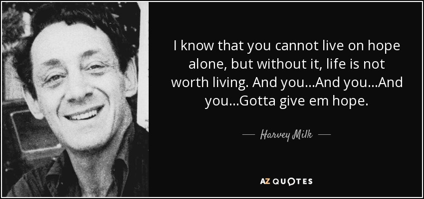 I know that you cannot live on hope alone, but without it, life is not worth living. And you...And you...And you...Gotta give em hope. - Harvey Milk