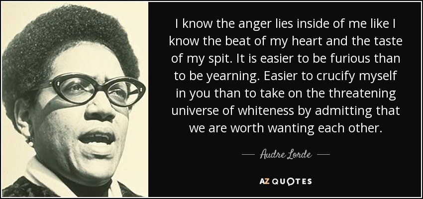 I know the anger lies inside of me like I know the beat of my heart and the taste of my spit. It is easier to be furious than to be yearning. Easier to crucify myself in you than to take on the threatening universe of whiteness by admitting that we are worth wanting each other. - Audre Lorde