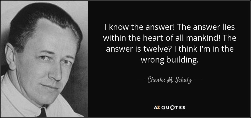 I know the answer! The answer lies within the heart of all mankind! The answer is twelve? I think I'm in the wrong building. - Charles M. Schulz