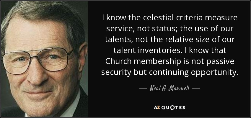 I know the celestial criteria measure service, not status; the use of our talents, not the relative size of our talent inventories. I know that Church membership is not passive security but continuing opportunity. - Neal A. Maxwell