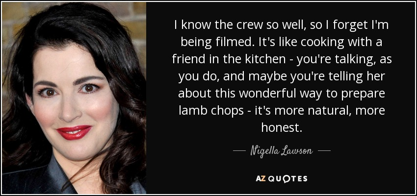 I know the crew so well, so I forget I'm being filmed. It's like cooking with a friend in the kitchen - you're talking, as you do, and maybe you're telling her about this wonderful way to prepare lamb chops - it's more natural, more honest. - Nigella Lawson