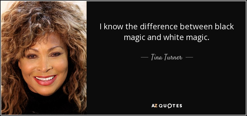 I know the difference between black magic and white magic. - Tina Turner