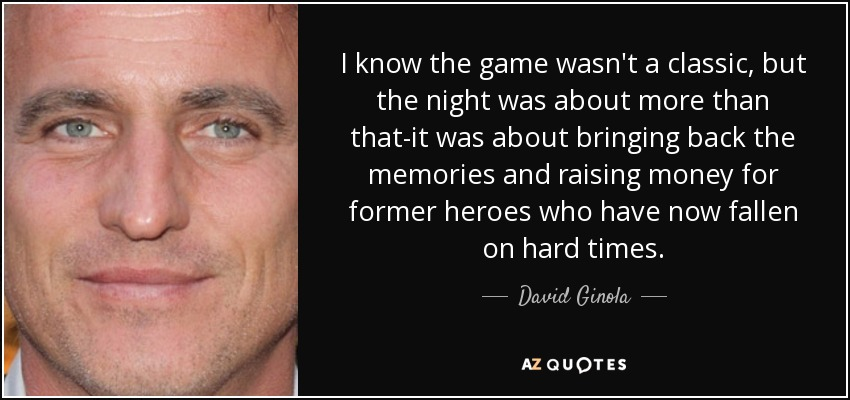 I know the game wasn't a classic, but the night was about more than that-it was about bringing back the memories and raising money for former heroes who have now fallen on hard times. - David Ginola