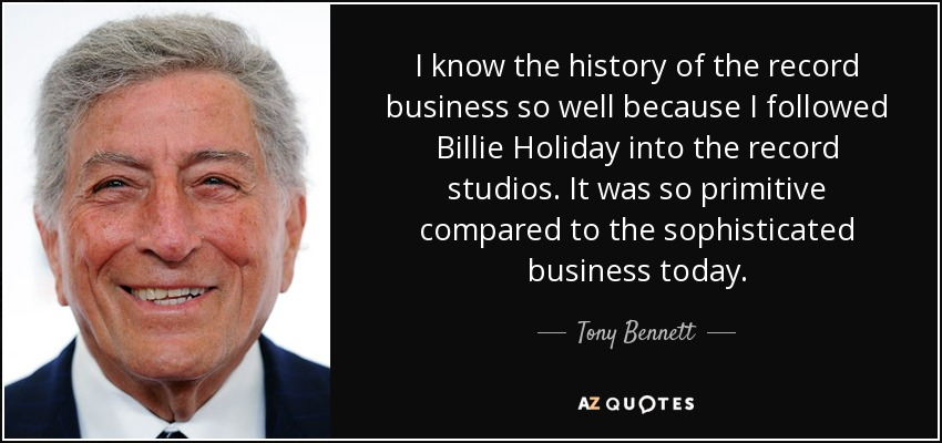 I know the history of the record business so well because I followed Billie Holiday into the record studios. It was so primitive compared to the sophisticated business today. - Tony Bennett