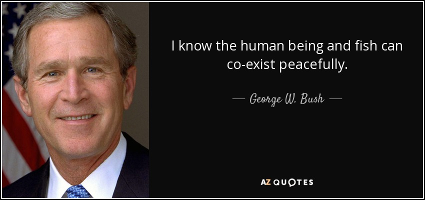 I know the human being and fish can co-exist peacefully. - George W. Bush