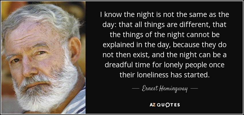 I know the night is not the same as the day: that all things are different, that the things of the night cannot be explained in the day, because they do not then exist, and the night can be a dreadful time for lonely people once their loneliness has started. - Ernest Hemingway