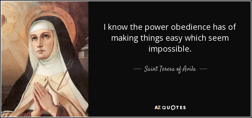 I know the power obedience has of making things easy which seem impossible. - Teresa of Avila