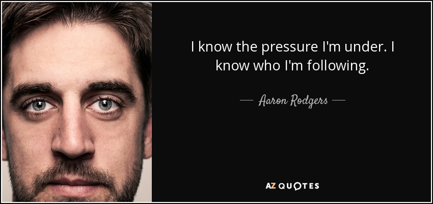 I know the pressure I'm under. I know who I'm following. - Aaron Rodgers