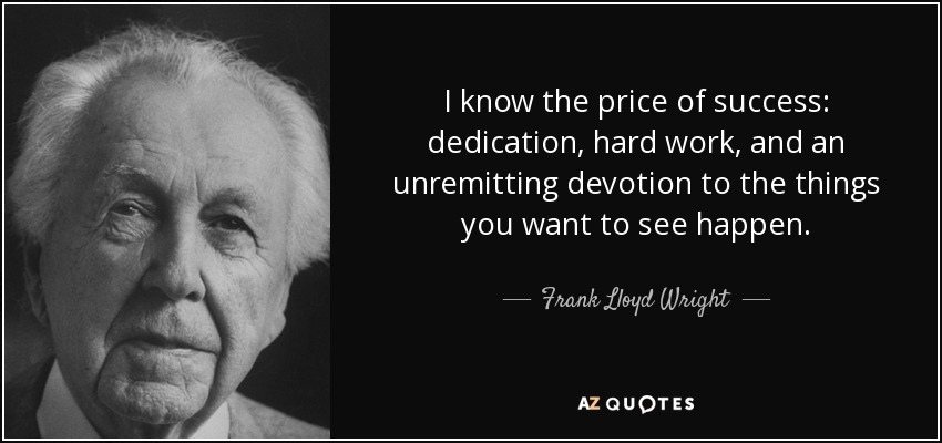 I know the price of success: dedication, hard work, and an unremitting devotion to the things you want to see happen. - Frank Lloyd Wright