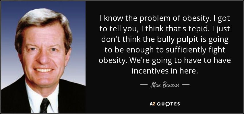 I know the problem of obesity. I got to tell you, I think that's tepid. I just don't think the bully pulpit is going to be enough to sufficiently fight obesity. We're going to have to have incentives in here. - Max Baucus