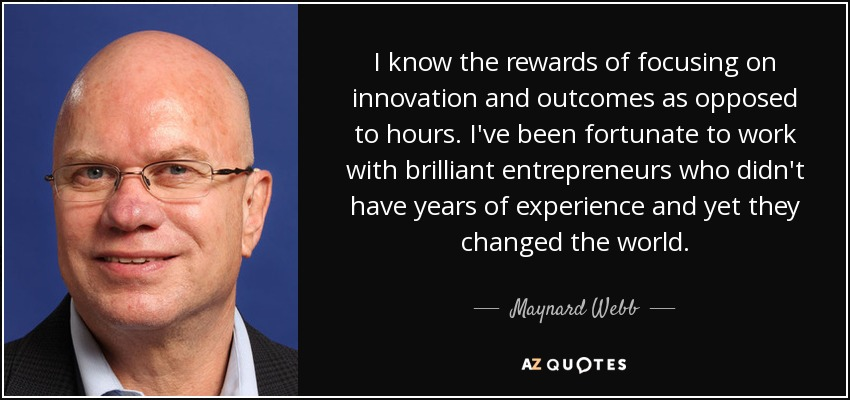 I know the rewards of focusing on innovation and outcomes as opposed to hours. I've been fortunate to work with brilliant entrepreneurs who didn't have years of experience and yet they changed the world. - Maynard Webb