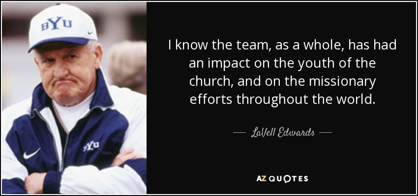 I know the team, as a whole, has had an impact on the youth of the church, and on the missionary efforts throughout the world. - LaVell Edwards