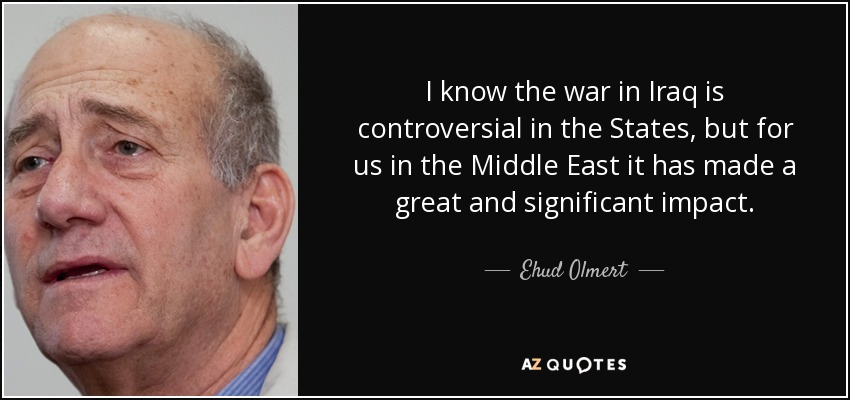 I know the war in Iraq is controversial in the States, but for us in the Middle East it has made a great and significant impact. - Ehud Olmert
