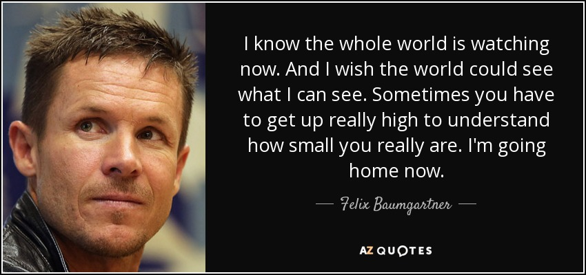 I know the whole world is watching now. And I wish the world could see what I can see. Sometimes you have to get up really high to understand how small you really are. I'm going home now. - Felix Baumgartner
