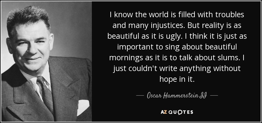 I know the world is filled with troubles and many injustices. But reality is as beautiful as it is ugly. I think it is just as important to sing about beautiful mornings as it is to talk about slums. I just couldn't write anything without hope in it. - Oscar Hammerstein II