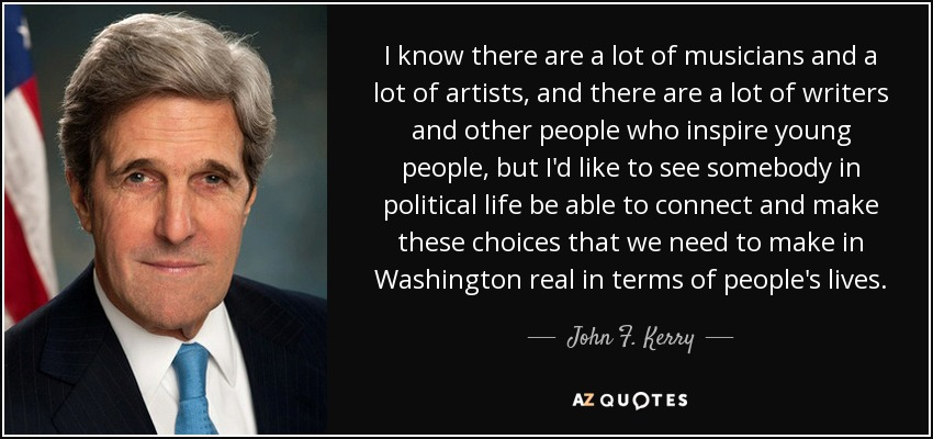 I know there are a lot of musicians and a lot of artists, and there are a lot of writers and other people who inspire young people, but I'd like to see somebody in political life be able to connect and make these choices that we need to make in Washington real in terms of people's lives. - John F. Kerry