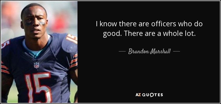 I know there are officers who do good. There are a whole lot. - Brandon Marshall