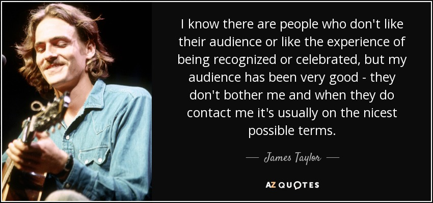 I know there are people who don't like their audience or like the experience of being recognized or celebrated, but my audience has been very good - they don't bother me and when they do contact me it's usually on the nicest possible terms. - James Taylor