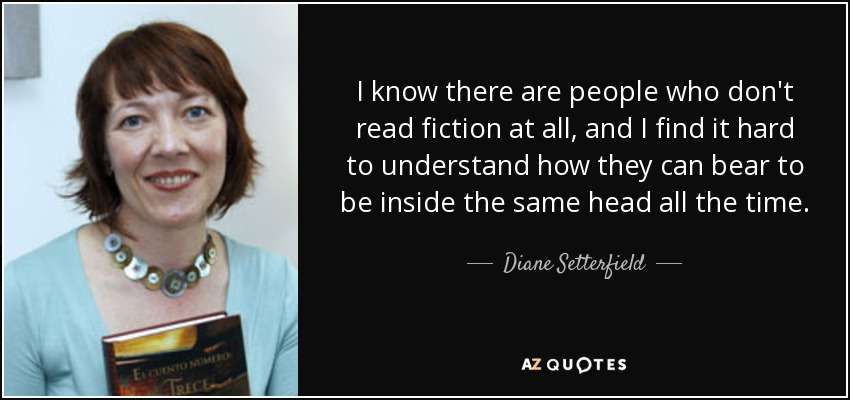I know there are people who don't read fiction at all, and I find it hard to understand how they can bear to be inside the same head all the time. - Diane Setterfield