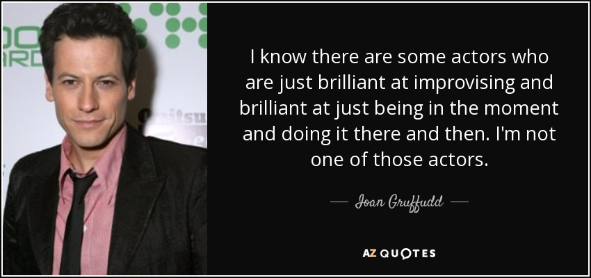 I know there are some actors who are just brilliant at improvising and brilliant at just being in the moment and doing it there and then. I'm not one of those actors. - Ioan Gruffudd