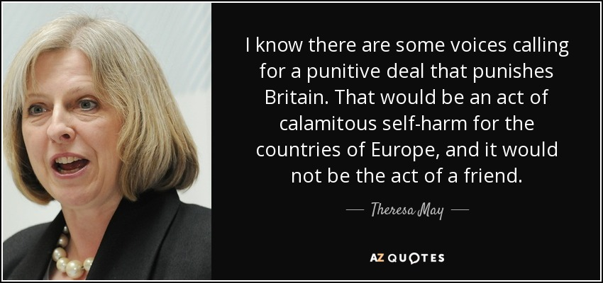 I know there are some voices calling for a punitive deal that punishes Britain. That would be an act of calamitous self-harm for the countries of Europe, and it would not be the act of a friend. - Theresa May