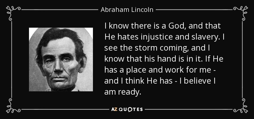 I know there is a God, and that He hates injustice and slavery. I see the storm coming, and I know that his hand is in it. If He has a place and work for me - and I think He has - I believe I am ready. - Abraham Lincoln