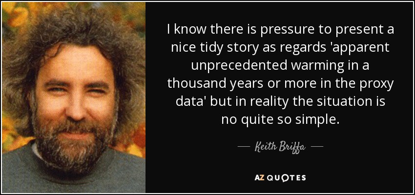 I know there is pressure to present a nice tidy story as regards 'apparent unprecedented warming in a thousand years or more in the proxy data' but in reality the situation is no quite so simple. - Keith Briffa
