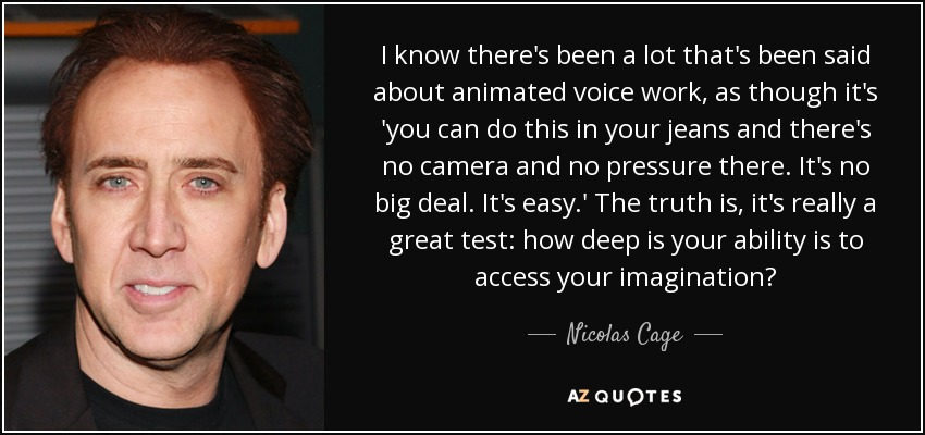 I know there's been a lot that's been said about animated voice work, as though it's 'you can do this in your jeans and there's no camera and no pressure there. It's no big deal. It's easy.' The truth is, it's really a great test: how deep is your ability is to access your imagination? - Nicolas Cage