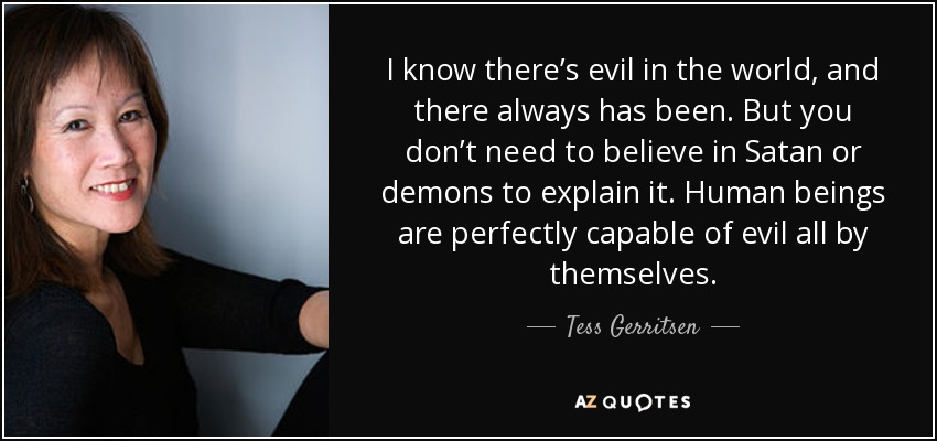 I know there's evil in the world, and there always has been. But you don't need to believe in Satan or demons to explain it. Human beings are perfectly capable of evil all by themselves. - Tess Gerritsen