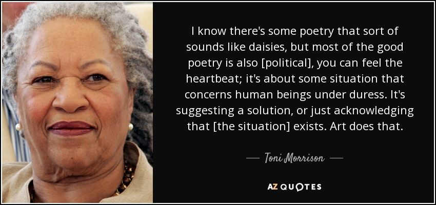 I know there's some poetry that sort of sounds like daisies, but most of the good poetry is also [political], you can feel the heartbeat; it's about some situation that concerns human beings under duress. It's suggesting a solution, or just acknowledging that [the situation] exists. Art does that. - Toni Morrison
