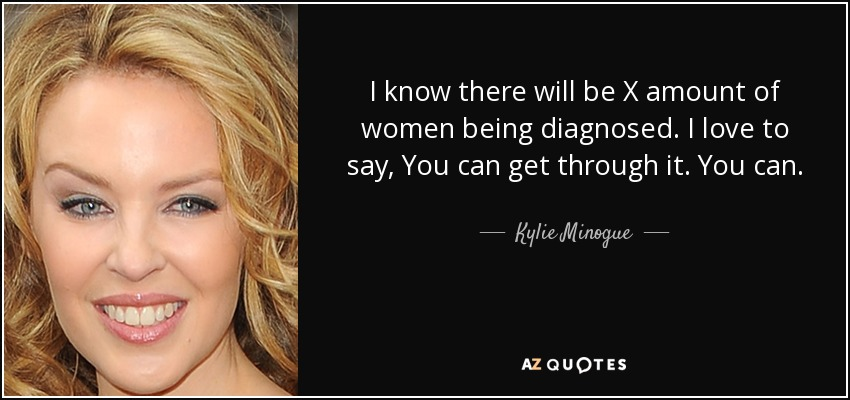 I know there will be X amount of women being diagnosed. I love to say, You can get through it. You can. - Kylie Minogue